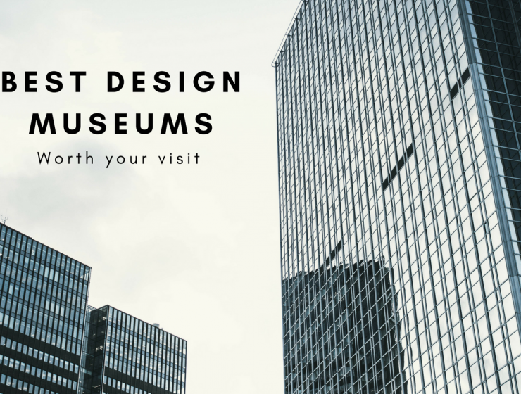 The 5 Design Museums Worth Visiting Over Your Lifetime
